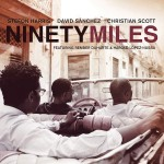 Stefon Harris, David Sánchez, Christian Scott, Ninety Miles (Concord Picante Records)