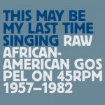 Various Artists, This May Be My Last Time Singing: Raw African-American Gospel on 45 RPM 1957-1982 (Tompkins Square Records)