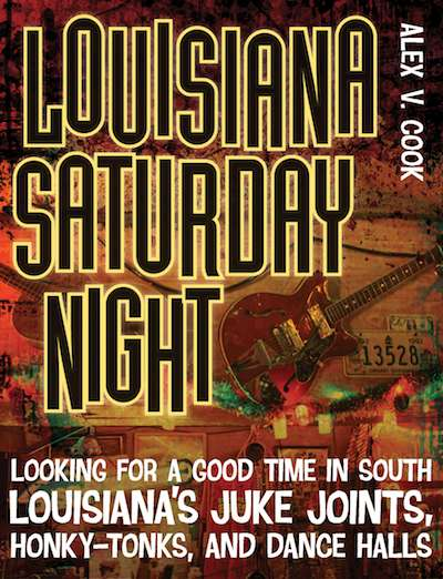 Alex V. Cook, Louisiana Saturday Night: Looking for a Good Time in South Louisiana's Juke Joints, Honky Tonks, and Dance Halls (LSU Press)