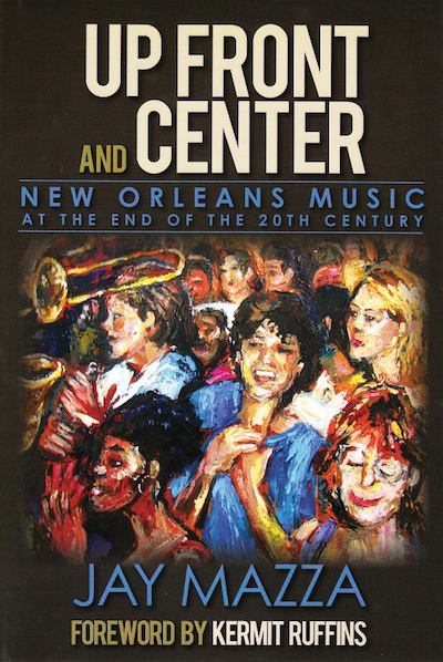 Jay Mazza, Up Front and Center: New Orleans Music at the End of the 20th Century (Threadhead Press)