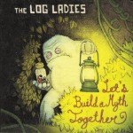 The Log Ladies, Let's Build a Myth Together