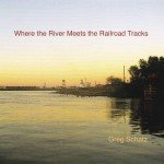 Greg Schatz Where the River Meets The Railroad Tracks Album Cover